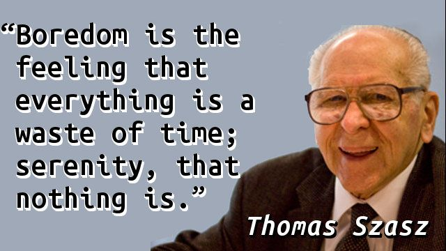"""""""Boredom is the feeling that everything is a waste of time; serenity, that nothing is.""""— Thomas Szasz, The Second Sin"""