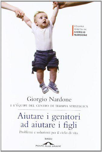 Aiutare i genitori ad aiutare i figli. Problemi e soluzioni per il ciclo di vita di Giorgio Nardone, http://www.amazon.it/dp/8862207107/ref=cm_sw_r_pi_dp_-OHRsb1T4GAX3