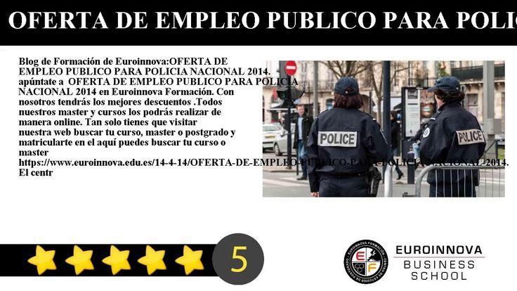 OFERTA DE EMPLEO PUBLICO PARA POLICIA NACIONAL 2014 - Blog de Formación de Euroinnova:    OFERTA DE EMPLEO PUBLICO PARA POLICIA NACIONAL 2014. apúntate a  OFERTA DE EMPLEO PUBLICO PARA POLICIA NACIONAL 2014 en Euroinnova Formación. Con nosotros tendrás los mejores descuentos .Todos nuestros master y cursos los podrás realizar de manera online.     Tan solo tienes que visitar nuestra web buscar tu curso master o postgrado y matricularte en el aquí puedes buscar tu curso o master…