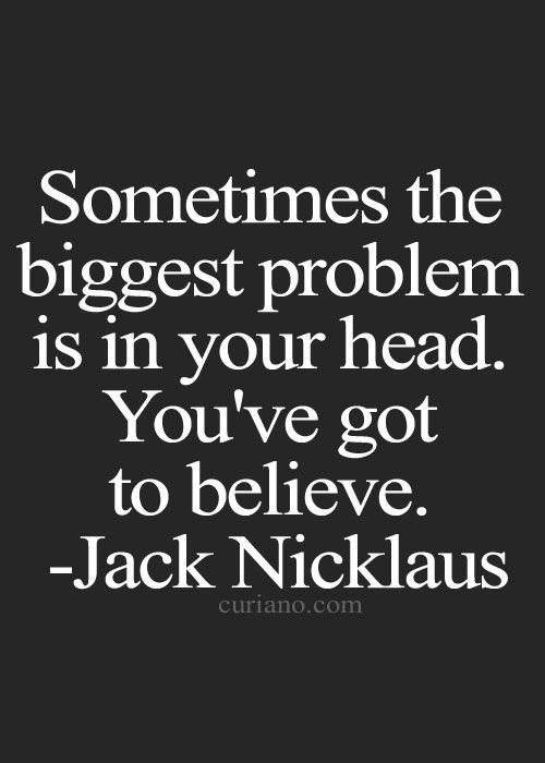 sometimes the biggest problem is in your head.  you've got to believe.  - quote - Jack Nicklaus