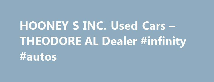 HOONEY S INC. Used Cars – THEODORE AL Dealer #infinity #autos http://japan.remmont.com/hooney-s-inc-used-cars-theodore-al-dealer-infinity-autos/  #used car lots # HOONEY'S INC. – THEODORE AL, 36582 car dealers theodore alabamacar dealers theodore alabama area used car dealers theodore alabama classic car dealers theodore alabama in house financing car dealers theodore alabama new car dealers theodore alabama smart car dealers theodore alabama toyota car dealers theodore alabama wholesale car…
