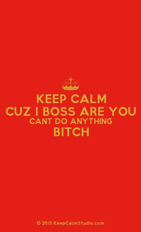 'Keep Calm Cuz I Boss Are You Cant Do Anything Bitch' made on Keep Calm Studio: Create your own custom 'Keep Calm Cuz I Boss Are You Cant Do Anything Bitch' posters » Keep Calm Studio