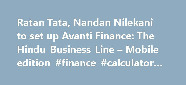 Ratan Tata, Nandan Nilekani to set up Avanti Finance: The Hindu Business Line – Mobile edition #finance #calculator #uk http://finance.remmont.com/ratan-tata-nandan-nilekani-to-set-up-avanti-finance-the-hindu-business-line-mobile-edition-finance-calculator-uk/  #avanti finance # Updated: August 29, 2016 16:56 IST | Rajesh Kurup Industrialist Ratan Tata has joined hands with Dr Vijay Kelkar and Nandan Nilekani to set up a technology-enabled financial inclusion vehicle, Avanti Finance. The…