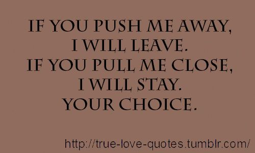 If you push me away, I will leave. If you pull me close, I will stay. Your choice.