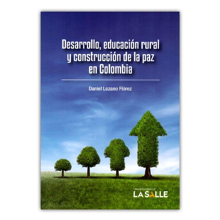 Desarrollo, educación rural y construcción de la paz en Colombia – Daniel Lozano Flórez – Universidad de La Salle www.librosyeditores.com Editores y distribuidores.