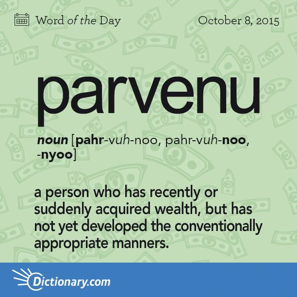 Word of the Day from @Dictionarycom - parvenu - a person who has recently or suddenly acquired wealth, but has not yet developed the conventionally appropriate manners. http://dictionary.reference.com/wordoftheday/2015/10/08/parvenu