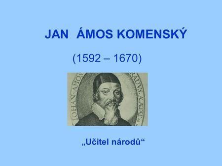 "JAN ÁMOS KOMENSKÝ (1592 – 1670) "" Učitel národů""."