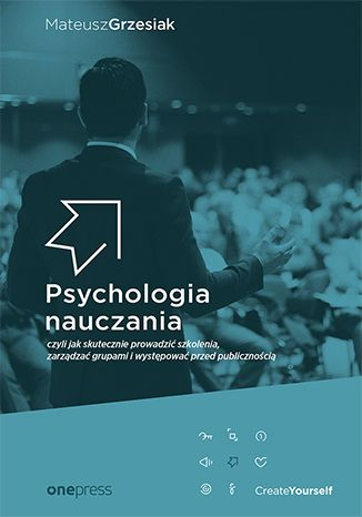 Psychologia nauczania, czyli jak skutecznie prowadzić szkolenia, zarządzać grupami i występować przed publicznością Autor: Mateusz Grzesiak