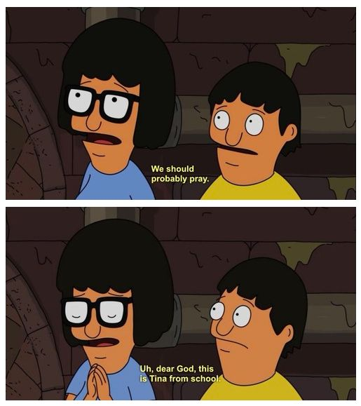 """""""We should probably pray. Uh, dear God, this is Tina from school.""""  -- Tina Belcher, Bob's Burgers"""