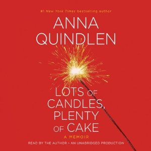 Lots of Candles, Plenty of Cake by Anna Quindlen  Narrated by Anna Quindlen.  Good book!