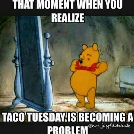 Funny Meme For Tuesday : Taco tuesday is becoming a problem winniethepooh food