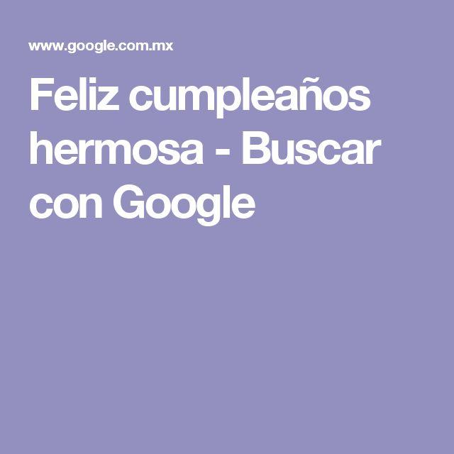 Feliz cumpleaños hermosa - Buscar con Google