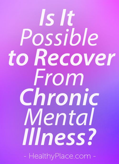 """It is possible to recover from chronic mental illness. But 'recovery' from chronic mental illness requires a different working definition. Here it is."" www.HealthyPlace.com"
