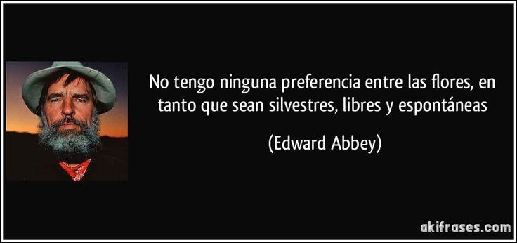 No tengo ninguna preferencia entre las flores, en tanto que sean silvestres, libres y espontáneas (Edward Abbey)