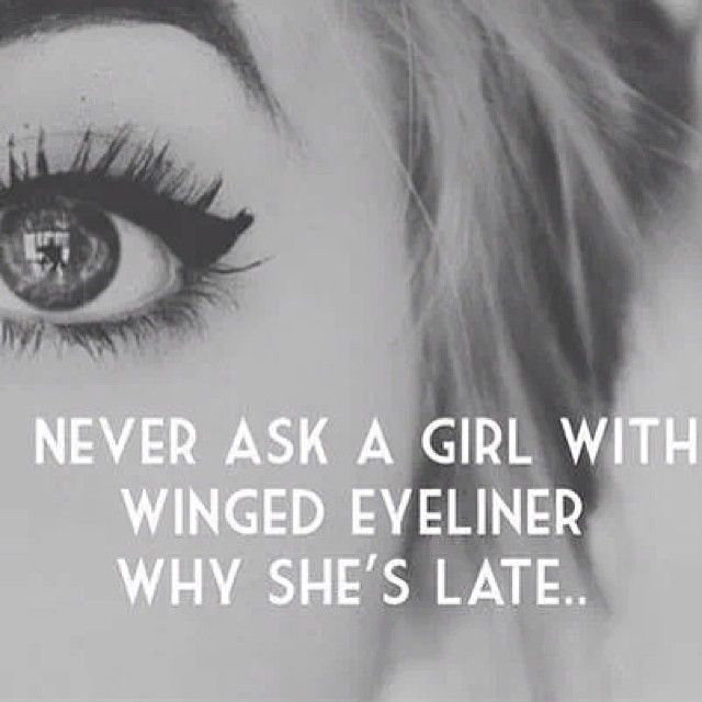 """""""Never ask a girl with winged eyeliner why she's late."""""""