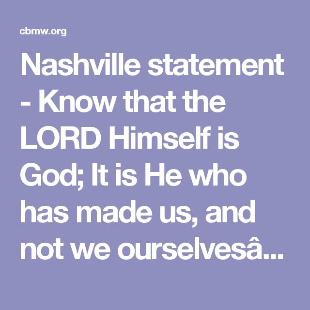 "Nashville statement - Know that the LORD Himself is God; It is He who has made us, and not we ourselves…"" –Psalm 100:3"