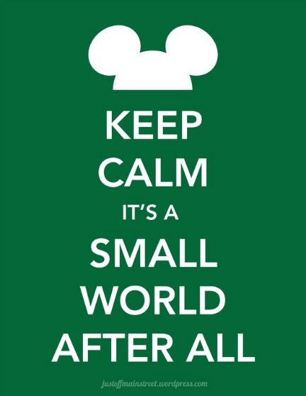 Keep Calm It's a Small World After All :)  And you are welcome for now having that song stuck in your head ;)  lol