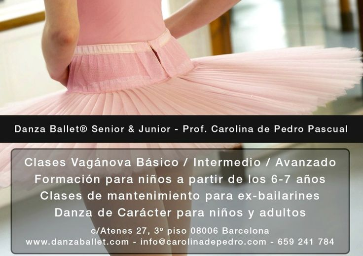 Danza Ballet® Senior & Junior  Clases Vagánova para aficionados, estudiantes y ex-bailarines con un nivel intermedio/avanzado en danza clásica. Requisito: nivel intermedio (mínimo) de danza clásica.  Sábados: 9.30 a 11.10 hrs. Martes: 19 a 20.30 hrs. Jueves: 19. a 20.10 hrs.  c/Atenas 27, 3 piso (08006) Barcelona  Carolina de Pedro Pascual info@carolinadepedro.com