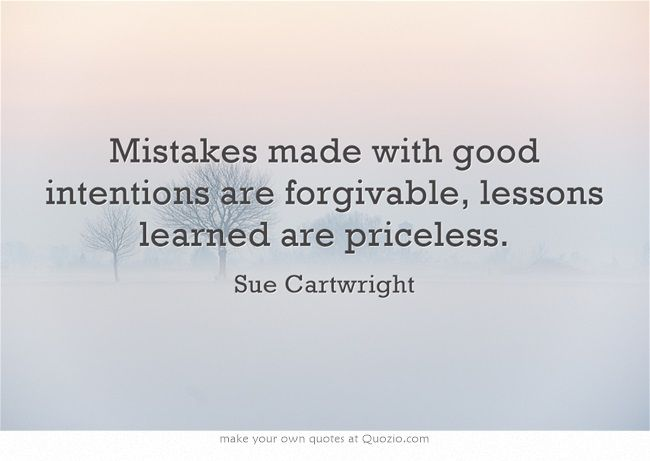 Mistakes made with good intentions are forgivable, lessons learned are priceless