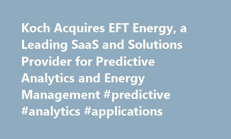 Koch Acquires EFT Energy, a Leading SaaS and Solutions Provider for Predictive Analytics and Energy Management #predictive #analytics #applications http://auto-car.nef2.com/koch-acquires-eft-energy-a-leading-saas-and-solutions-provider-for-predictive-analytics-and-energy-management-predictive-analytics-applications/  # Koch Acquires EFT Energy, a Leading SaaS and Solutions Provider for Predictive Analytics and Energy Management September 19, 2016 03:00 AM Eastern Daylight Time WICHITA…