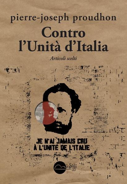 """""""Contro l'Unità d'Italia"""", Pierre-Joseph Proudhon. """"Non ho mai creduto all'Unità dell'Italia. Dal punto di vista dei principi, come da quello della pratica, l'ho sempre respinta""""."""