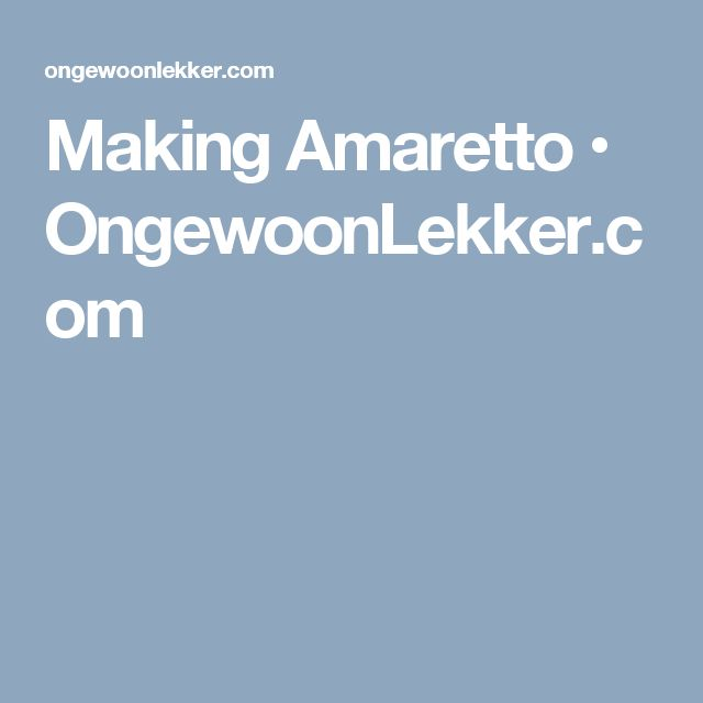 Making Amaretto • OngewoonLekker.com
