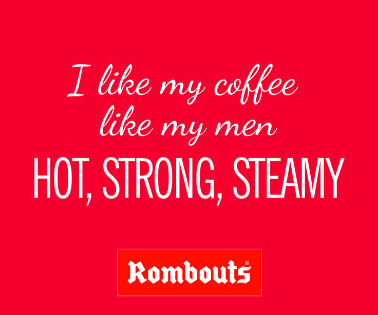 I like my coffee like my men... Hot, Strong, Steamy