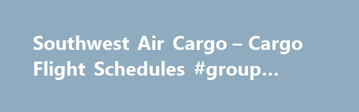 Southwest Air Cargo – Cargo Flight Schedules #group #travel http://travels.remmont.com/southwest-air-cargo-cargo-flight-schedules-group-travel/  #airline flight # Shipping to an Interline Destination? If you are shipping to one of our Interline Destinations via Hawaiian Airlines or West Jet, please follow these directions to access the most accurate flight schedule information on the View Cargo... Read moreThe post Southwest Air Cargo – Cargo Flight Schedules #group #travel appeared first on…