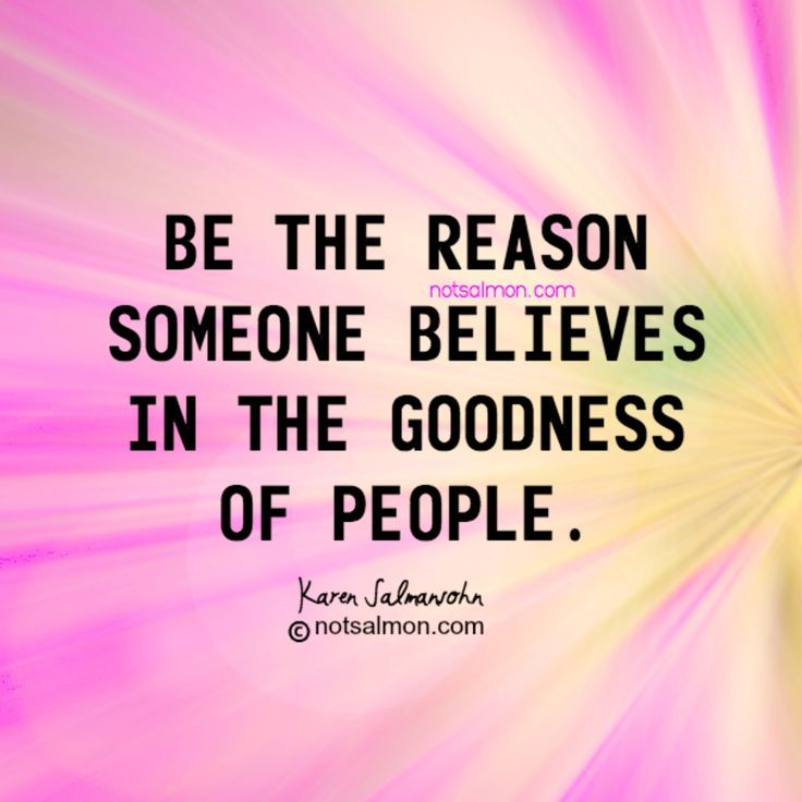 Be the reason someone believes in the goodness of people. @notsalmon Karen Salmansohn
