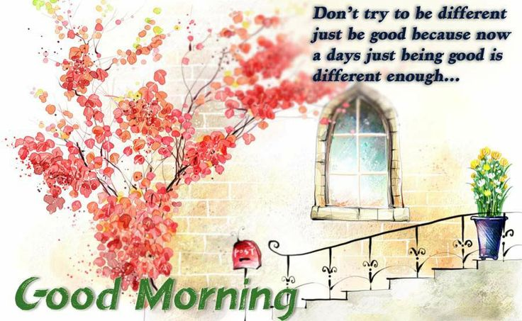 Don't try to be a different   just be good because now a day just being   good is different enough   Good morning