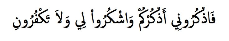 {so remember Me, and I shall remember you; and be grateful unto Me, and deny Me not.} Quran (2,152)
