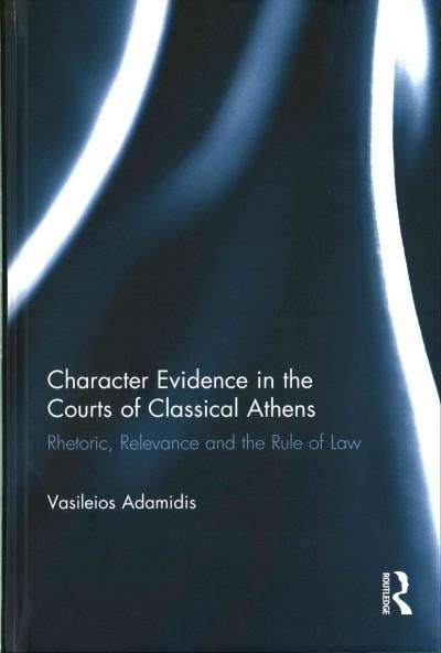 Character Evidence in the Courts of Classical Athens: Rhetoric, Relevance and the Rule of Law