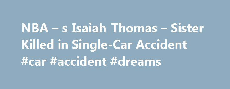 NBA – s Isaiah Thomas – Sister Killed in Single-Car Accident #car #accident #dreams http://south-carolina.remmont.com/nba-s-isaiah-thomas-sister-killed-in-single-car-accident-car-accident-dreams/  # NBA s Isaiah Thomas Sister Killed in Car Accident Boston Celtic Isaiah Thomas 22-year-old sister Chyna was killed in a single-car accident in Tacoma, Washington, early Saturday morning, according to KIRO7 news. The tragedy struck as he was looking forward to the start of the NBA playoffs…
