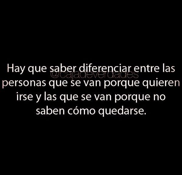 Hay que saber diferenciar entre las personas que se van porque quieren irse y las que se van porque no saben cómo quedarse. #frases