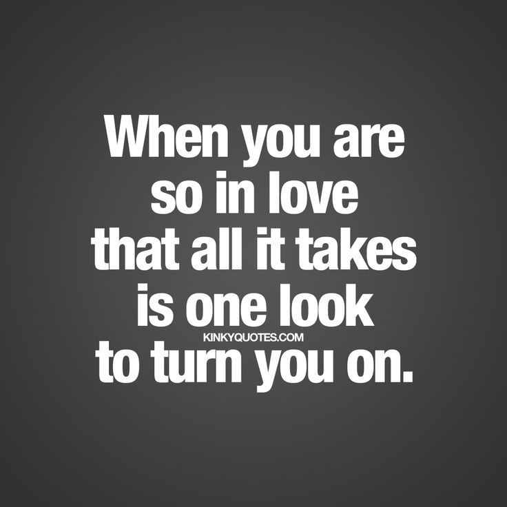 """When you are so in love that all it takes is one look to turn you on."" 