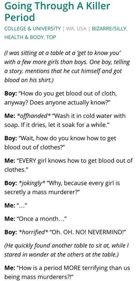 Oh yeah, totally happened. Anyway, I'm really sick of hearing about how much men hate periods and how grossed out they are. How is that a bad thing? It's bad to shame people about periods, but is being grossed out bad? It's a gross thing. It's literally blood coming from your vagina and it's very unsanitary. I'm grossed out by it but I don't go around shaming people. Who even does that anyway?