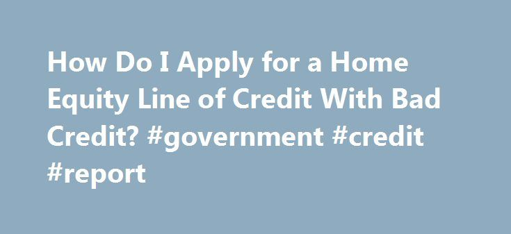 How Do I Apply for a Home Equity Line of Credit With Bad Credit? #government #credit #report http://credit-loan.remmont.com/how-do-i-apply-for-a-home-equity-line-of-credit-with-bad-credit-government-credit-report/  #home equity loan bad credit # How Do I Apply for a Home Equity Line of Credit With Bad Credit? by Lynn Burbeck Home equity lines of credit can help homeowners with bad credit. Obtain a copy of your credit report to determine precisely how bad your credit score is. Reviewing your…