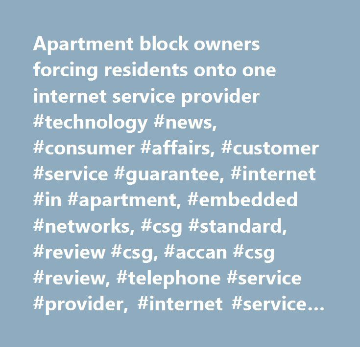 Apartment block owners forcing residents onto one internet service provider #technology #news, #consumer #affairs, #customer #service #guarantee, #internet #in #apartment, #embedded #networks, #csg #standard, #review #csg, #accan #csg #review, #telephone #service #provider, #internet #service #provider, #isp #connection #speed…