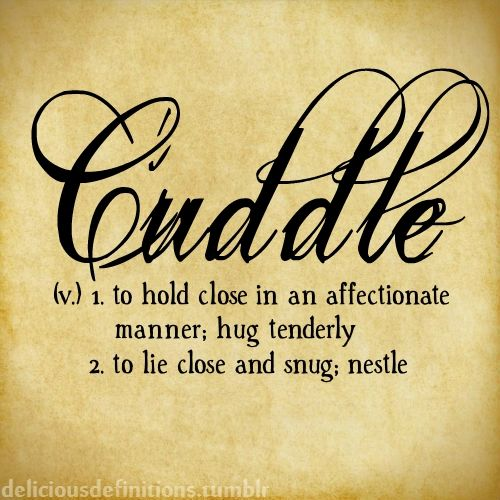 Cuddle (v) 1. to hold close in an affectionate manner; hug tenderly ~ 2. to lie close and snug; nestle