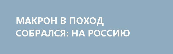 МАКРОН В ПОХОД СОБРАЛСЯ: НА РОССИЮ http://rusdozor.ru/2017/06/27/makron-v-poxod-sobralsya-na-rossiyu/  Беда пришла, откуда, вроде, сейчас не ждали  Да и не беда вовсе, а так – то ли сокращение мышц, то ли просто перемещение каких-то темных энергий в теле инопланетного и враждебного существа в голливудском блокбастере. Зрелище неприглядное, хотя и ...