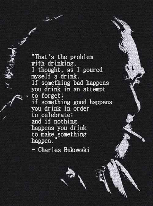 """""""That's the problem with drinking, I thought, as I poured myself a drink. If something bad happens you drink in an attempt to forget; if something good happens you drink in order to celebrate; and if nothing happens you drink to make something happen.""""- Charles Bukowski, Women. Poem. Quote"""