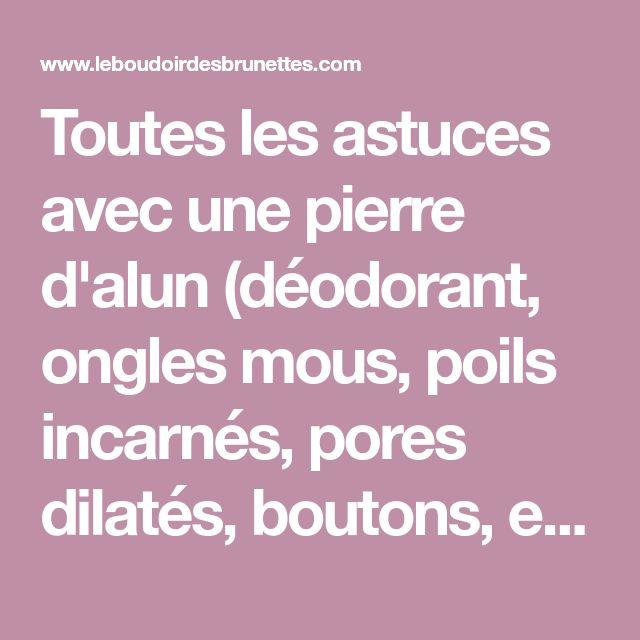 Toutes les astuces avec une pierre d'alun (déodorant, ongles mous, poils incarnés, pores dilatés, boutons, etc.) | Le Boudoir des Brunettes