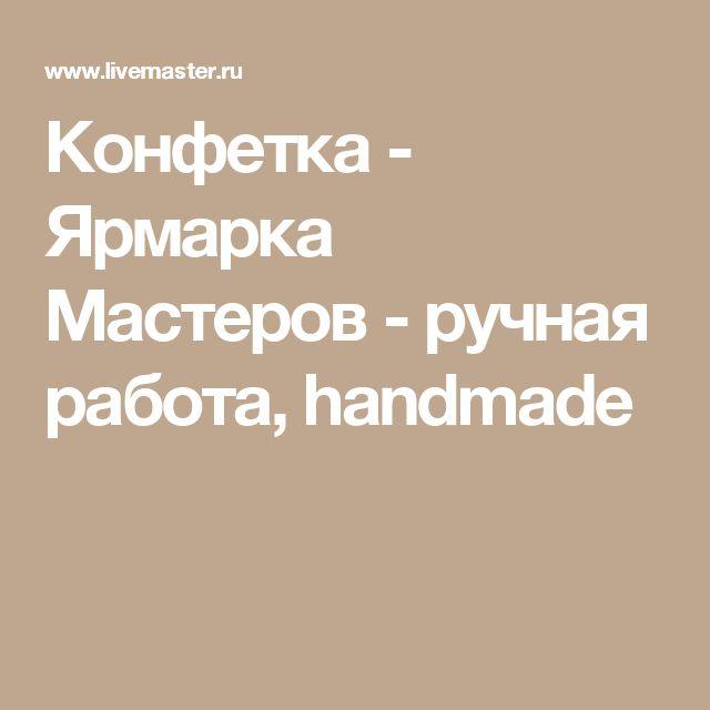 Конфетка - Ярмарка Мастеров - ручная работа, handmade