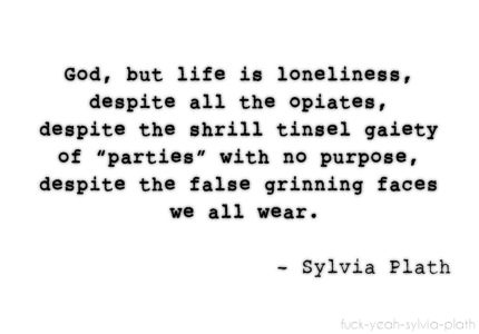 """""""God, but life is loneliness, despite all the opiates, despite the shrill tinsel gaiety of 'parties' with no purpose, despite the false grinning faces we all wear."""" - Sylvia Plath"""
