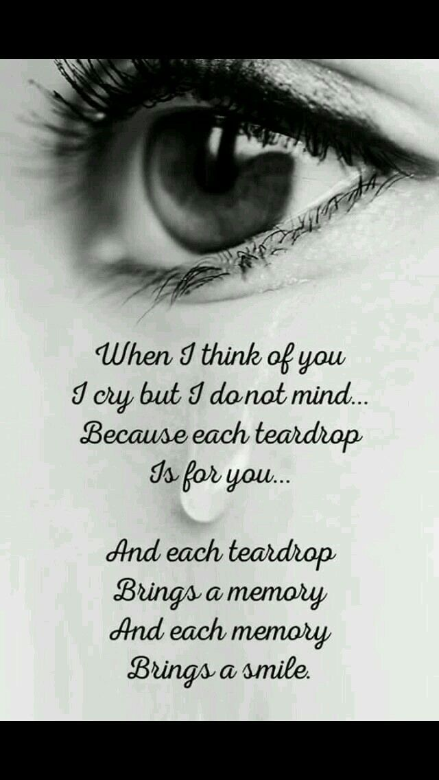When I think of you I cry....Each teardrop brings a memory.