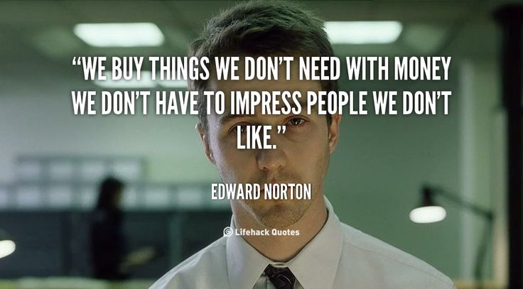 Daily Quote: We Buy Things We Don't Need    We buy things we dont need with money we dont have to impress people we dont like.  Edward Norton