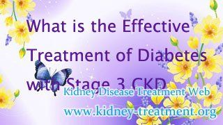 What is the effective treatment of Diabetes with stage 3 chronic kidney disease ? When 40%~70% of kidney function is lost due to diabetes, it means the onset of Stage 3 Chronic Kidney Disease. Because Diabetic Nephropathyusually produces more severe complications than other types of chronic kidney disease, patients should take treatments to manage diabetes andStage 3 CKD as early as possible.