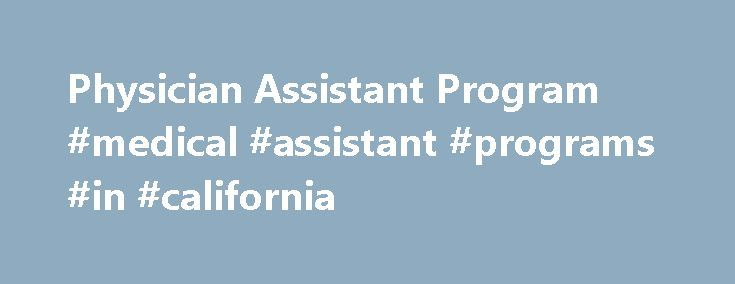 Physician Assistant Program #medical #assistant #programs #in #california http://south-sudan.nef2.com/physician-assistant-program-medical-assistant-programs-in-california/  # Physician Assistant Program People who succeed as physician assistants enjoy direct patient contact, have a passion for medicine, and embrace challenges. Physician assistants practice medicine with physician supervision in many settings and in many medical and surgical disciplines. The Department of Physician Assistant…