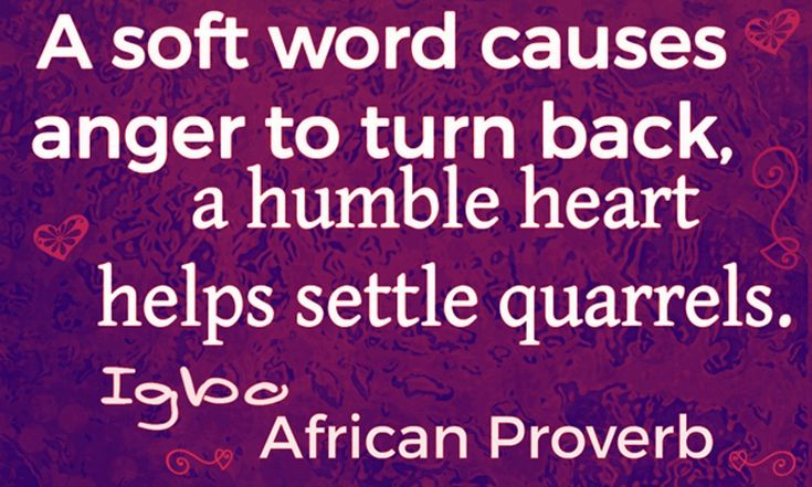 A soft word causes anger to turn back, a humble heart helps settle quarrels. Igbo African proverb