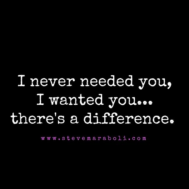 I never needed you, I wanted you... there's a difference.